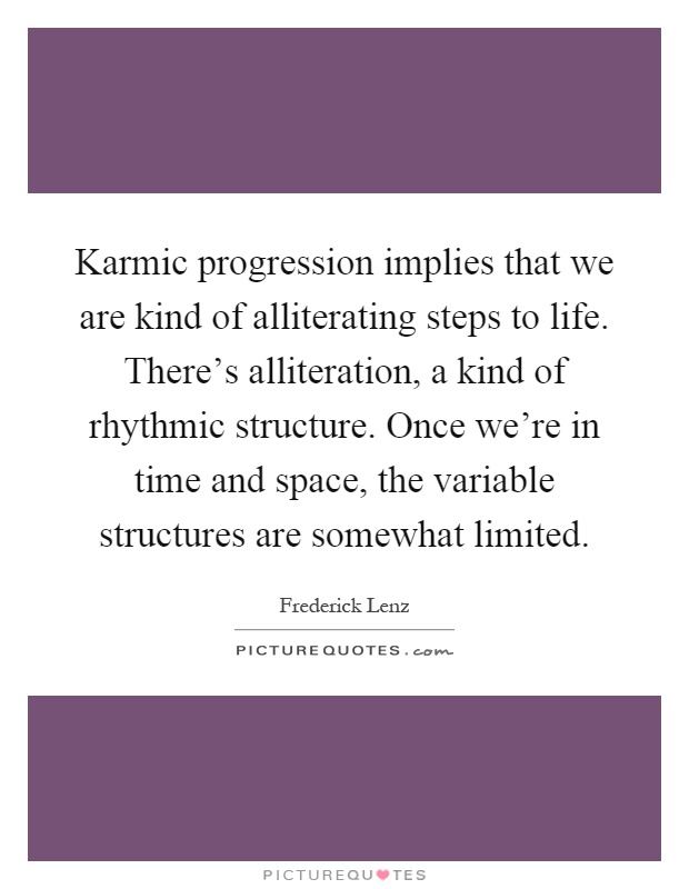 Karmic progression implies that we are kind of alliterating steps to life. There's alliteration, a kind of rhythmic structure. Once we're in time and space, the variable structures are somewhat limited Picture Quote #1