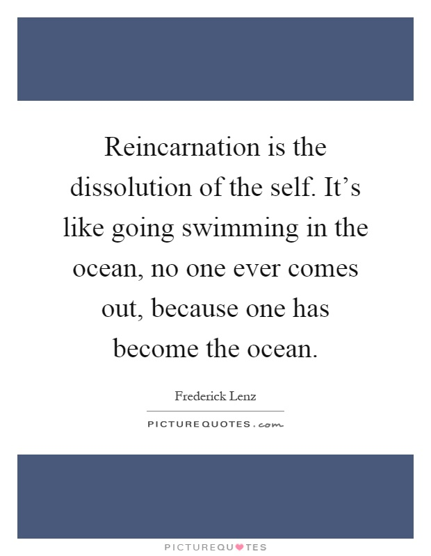 Reincarnation is the dissolution of the self. It's like going swimming in the ocean, no one ever comes out, because one has become the ocean Picture Quote #1