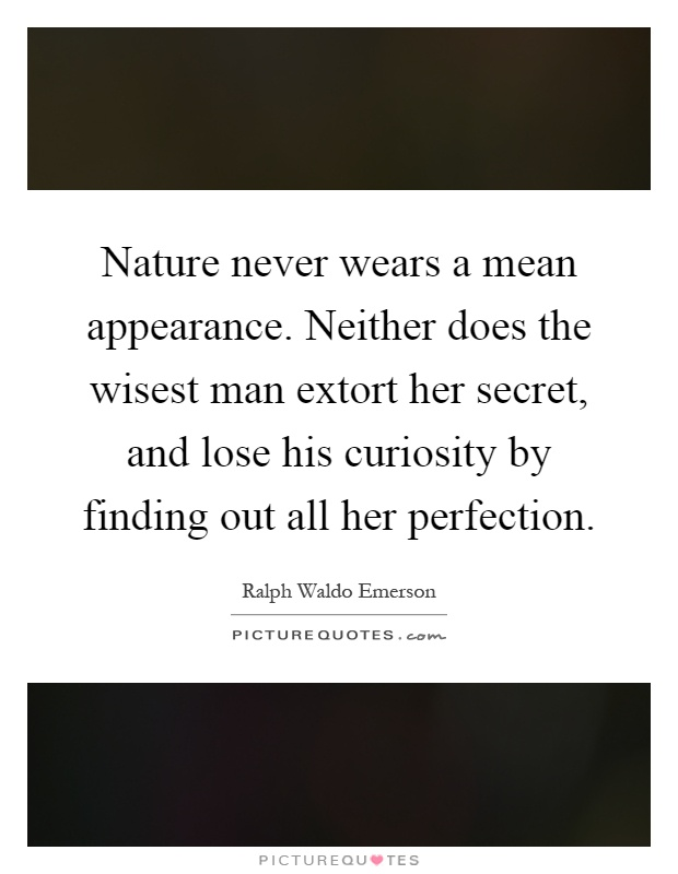 Nature never wears a mean appearance. Neither does the wisest man extort her secret, and lose his curiosity by finding out all her perfection Picture Quote #1