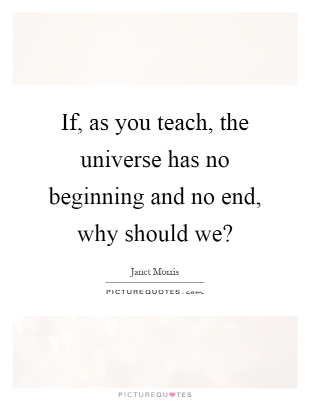 If, as you teach, the universe has no beginning and no end, why should we? Picture Quote #1