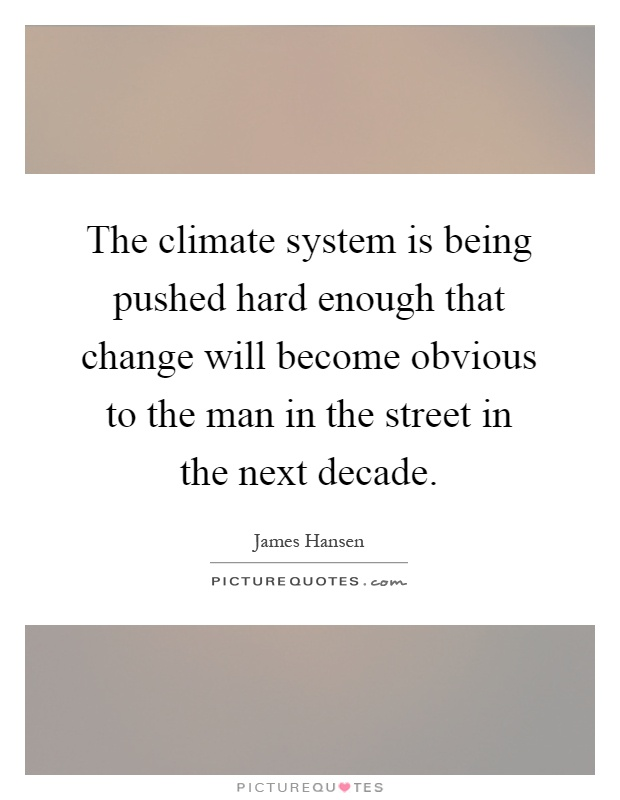 The climate system is being pushed hard enough that change will become obvious to the man in the street in the next decade Picture Quote #1