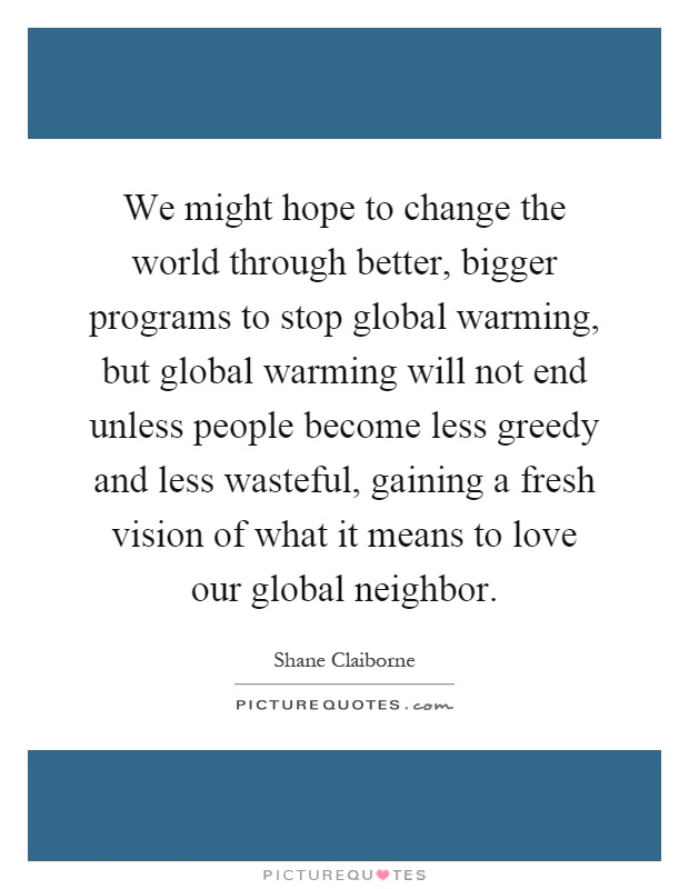 We might hope to change the world through better, bigger programs to stop global warming, but global warming will not end unless people become less greedy and less wasteful, gaining a fresh vision of what it means to love our global neighbor Picture Quote #1