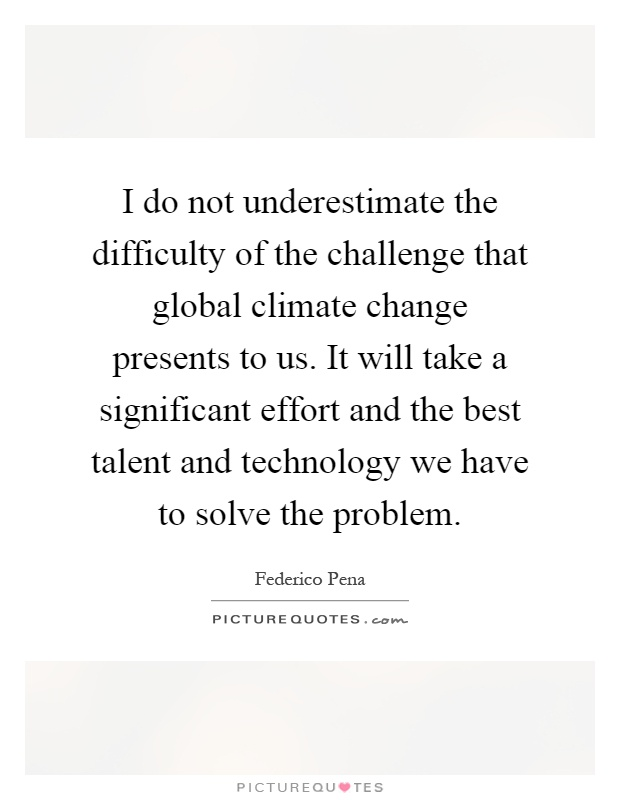 I do not underestimate the difficulty of the challenge that global climate change presents to us. It will take a significant effort and the best talent and technology we have to solve the problem Picture Quote #1