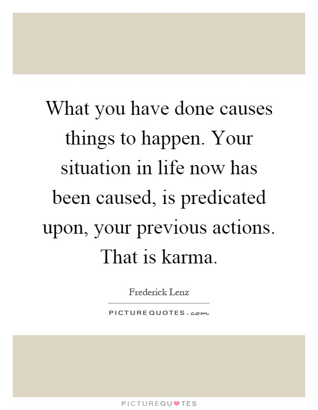 What you have done causes things to happen. Your situation in life now has been caused, is predicated upon, your previous actions. That is karma Picture Quote #1