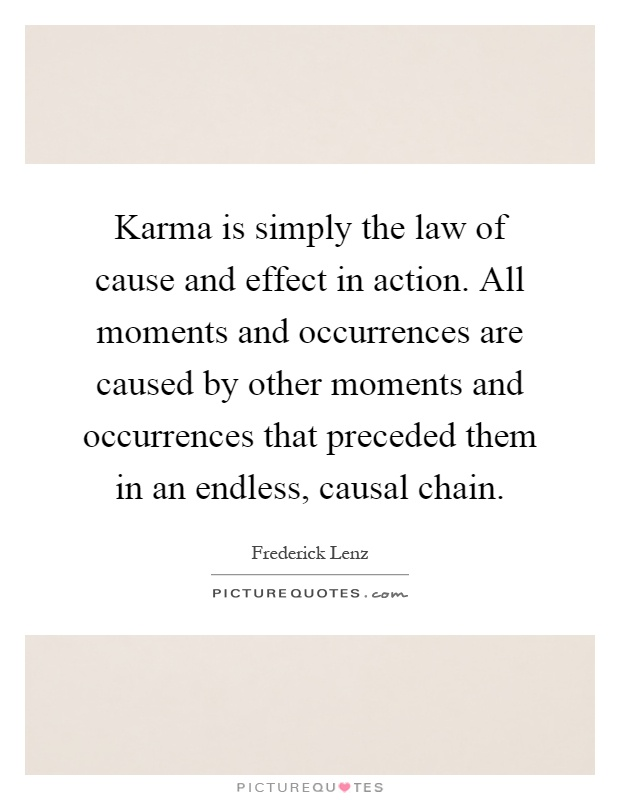 Karma is simply the law of cause and effect in action. All moments and occurrences are caused by other moments and occurrences that preceded them in an endless, causal chain Picture Quote #1
