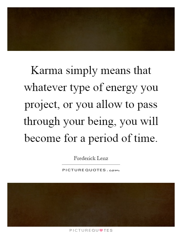 Karma simply means that whatever type of energy you project, or you allow to pass through your being, you will become for a period of time Picture Quote #1