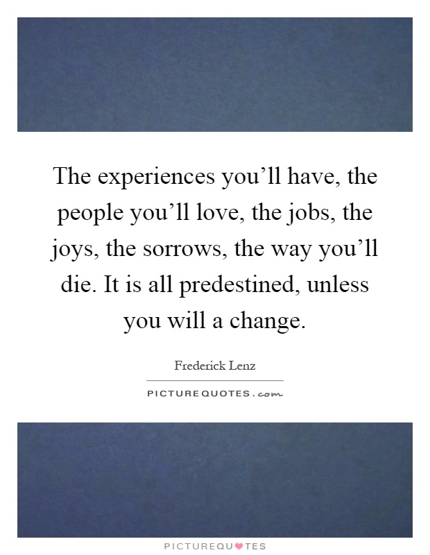 The experiences you'll have, the people you'll love, the jobs, the joys, the sorrows, the way you'll die. It is all predestined, unless you will a change Picture Quote #1