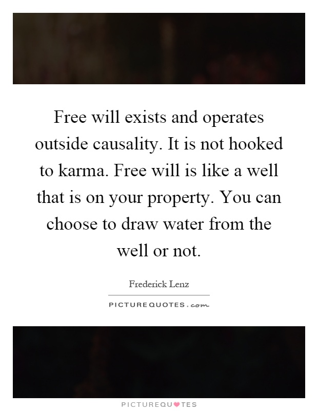 Free will exists and operates outside causality. It is not hooked to karma. Free will is like a well that is on your property. You can choose to draw water from the well or not Picture Quote #1