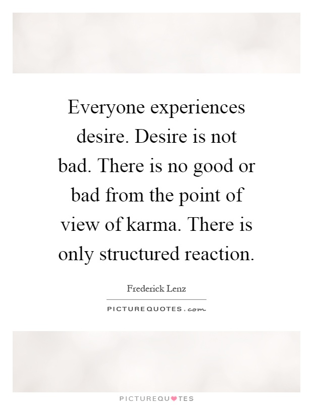 Everyone experiences desire. Desire is not bad. There is no good or bad from the point of view of karma. There is only structured reaction Picture Quote #1