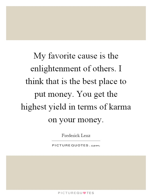 My favorite cause is the enlightenment of others. I think that is the best place to put money. You get the highest yield in terms of karma on your money Picture Quote #1