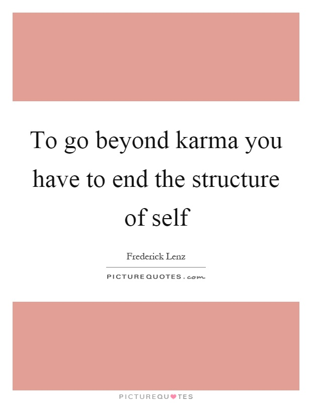 To go beyond karma you have to end the structure of self Picture Quote #1