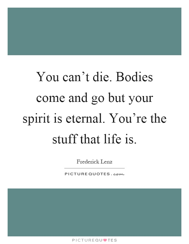 You can't die. Bodies come and go but your spirit is eternal. You're the stuff that life is Picture Quote #1