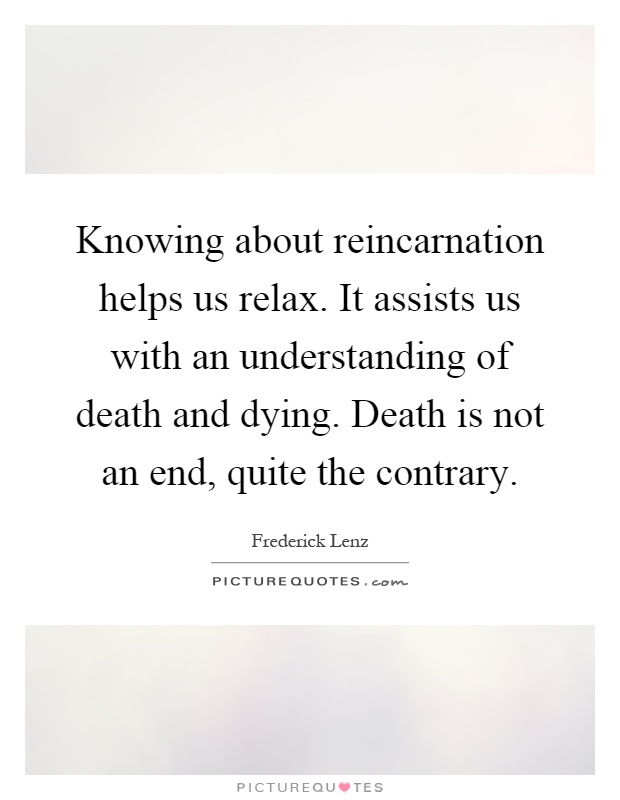 Knowing about reincarnation helps us relax. It assists us with an understanding of death and dying. Death is not an end, quite the contrary Picture Quote #1