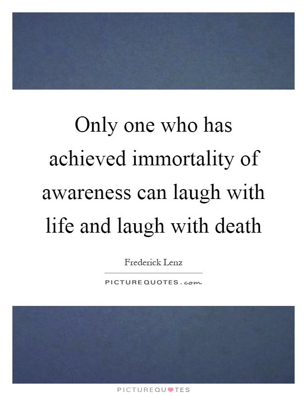 Only one who has achieved immortality of awareness can laugh with life and laugh with death Picture Quote #1