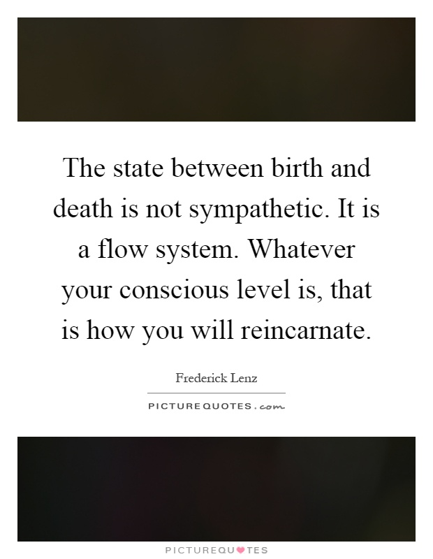 The state between birth and death is not sympathetic. It is a flow system. Whatever your conscious level is, that is how you will reincarnate Picture Quote #1