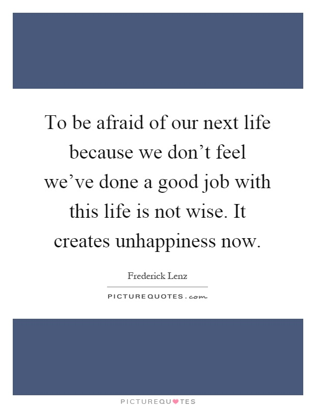 To be afraid of our next life because we don't feel we've done a good job with this life is not wise. It creates unhappiness now Picture Quote #1