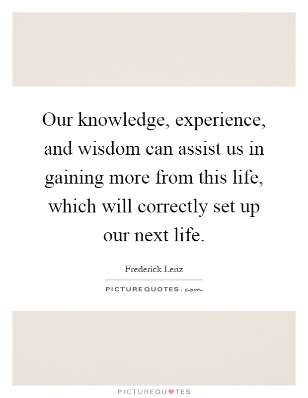 our knowledge experience and wisdom can assist us in gaining