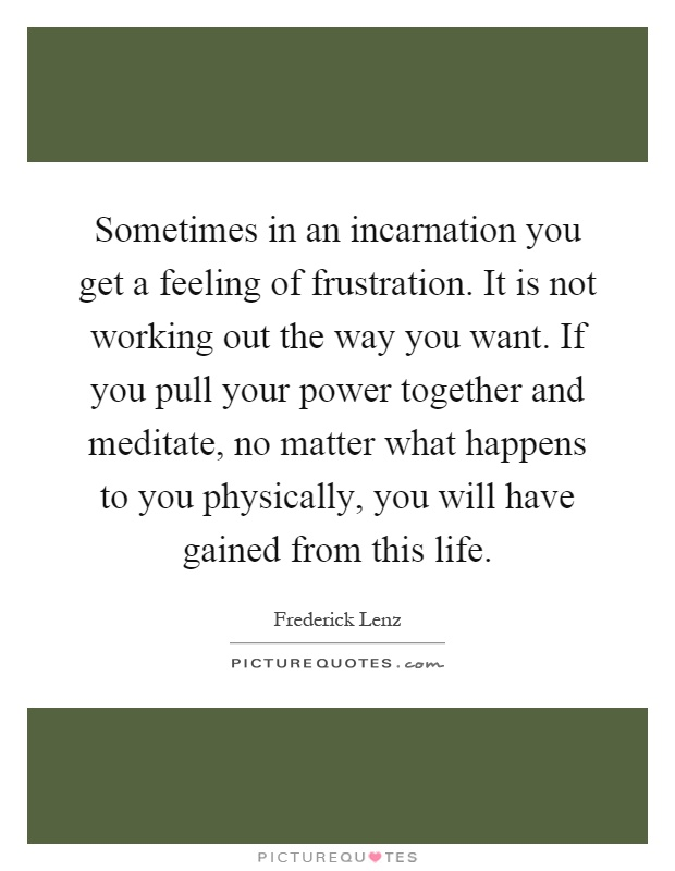 Sometimes in an incarnation you get a feeling of frustration. It is not working out the way you want. If you pull your power together and meditate, no matter what happens to you physically, you will have gained from this life Picture Quote #1