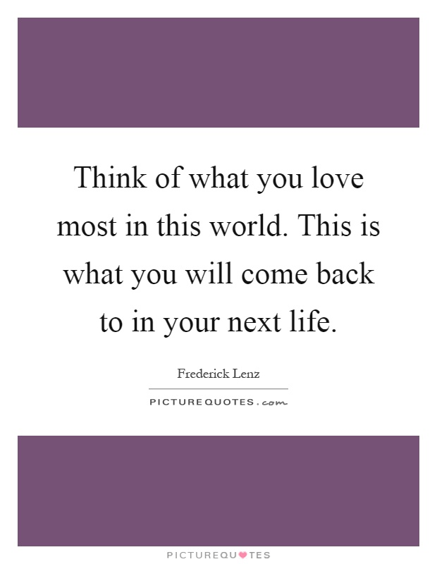 Think of what you love most in this world. This is what you will come back to in your next life Picture Quote #1