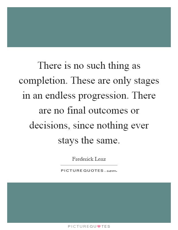 There is no such thing as completion. These are only stages in an endless progression. There are no final outcomes or decisions, since nothing ever stays the same Picture Quote #1