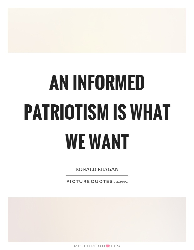 An informed patriotism is what we want Picture Quote #1