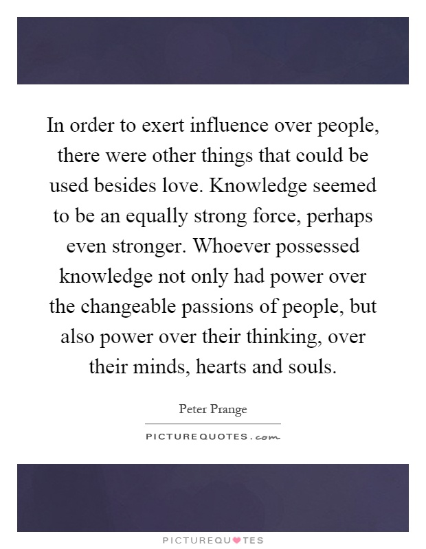 In order to exert influence over people, there were other things that could be used besides love. Knowledge seemed to be an equally strong force, perhaps even stronger. Whoever possessed knowledge not only had power over the changeable passions of people, but also power over their thinking, over their minds, hearts and souls Picture Quote #1