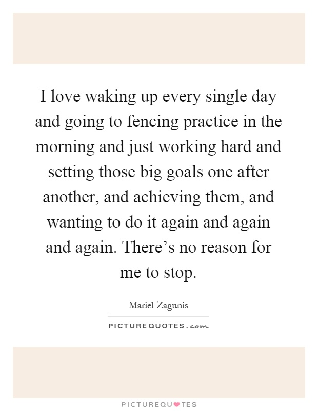 I love waking up every single day and going to fencing practice in the morning and just working hard and setting those big goals one after another, and achieving them, and wanting to do it again and again and again. There's no reason for me to stop Picture Quote #1
