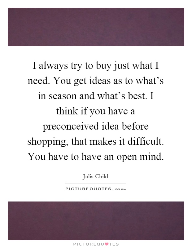 I always try to buy just what I need. You get ideas as to what's in season and what's best. I think if you have a preconceived idea before shopping, that makes it difficult. You have to have an open mind Picture Quote #1