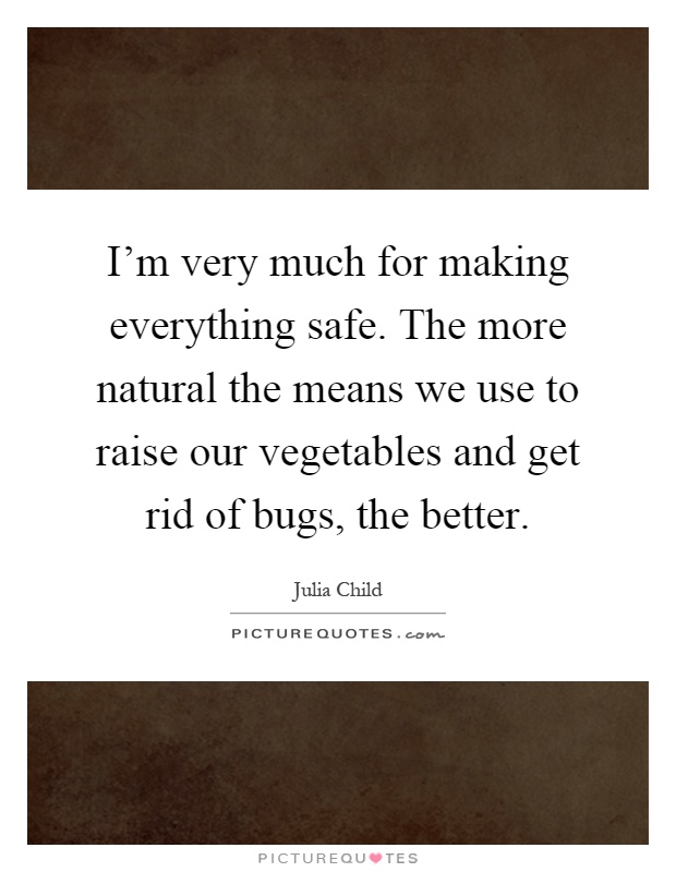 I'm very much for making everything safe. The more natural the means we use to raise our vegetables and get rid of bugs, the better Picture Quote #1