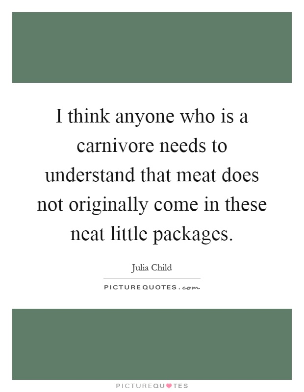 I think anyone who is a carnivore needs to understand that meat does not originally come in these neat little packages Picture Quote #1