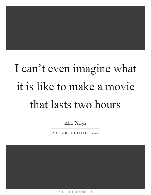 I can't even imagine what it is like to make a movie that lasts two hours Picture Quote #1