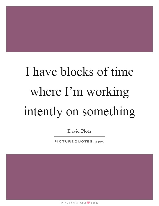 I have blocks of time where I'm working intently on something Picture Quote #1