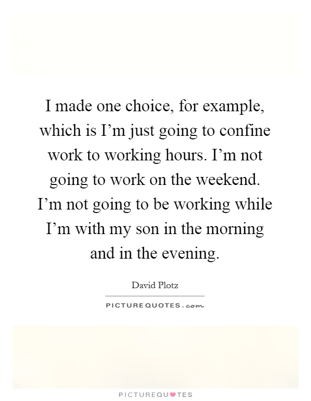I made one choice, for example, which is I'm just going to confine work to working hours. I'm not going to work on the weekend. I'm not going to be working while I'm with my son in the morning and in the evening Picture Quote #1