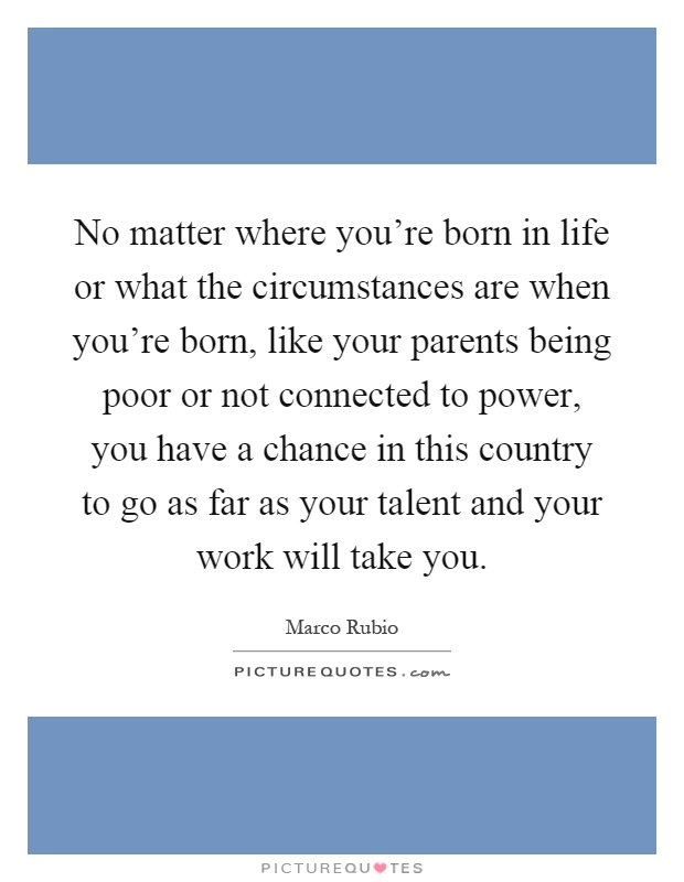 No matter where you're born in life or what the circumstances are when you're born, like your parents being poor or not connected to power, you have a chance in this country to go as far as your talent and your work will take you Picture Quote #1