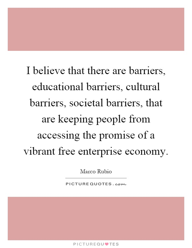 I believe that there are barriers, educational barriers, cultural barriers, societal barriers, that are keeping people from accessing the promise of a vibrant free enterprise economy Picture Quote #1