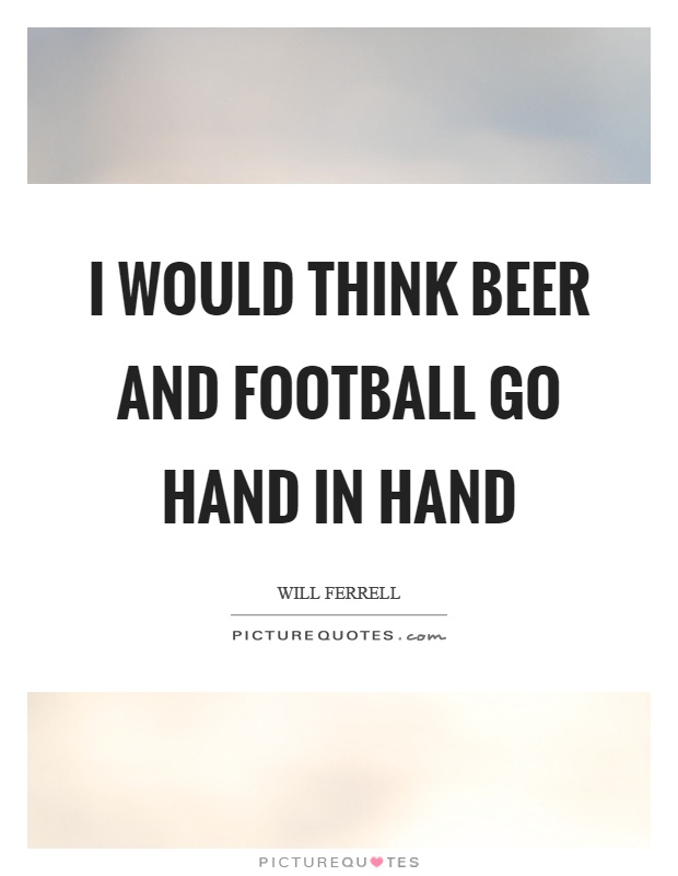 I would think beer and football go hand in hand Picture Quote #1