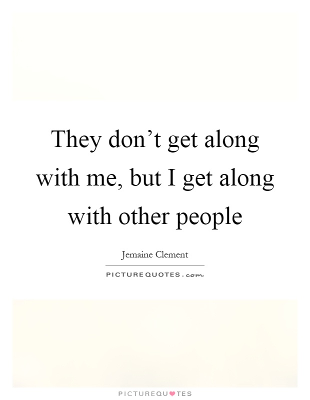They don't get along with me, but I get along with other people Picture Quote #1