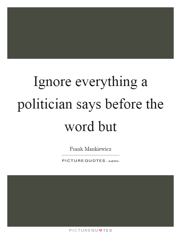 Ignore everything a politician says before the word but Picture Quote #1