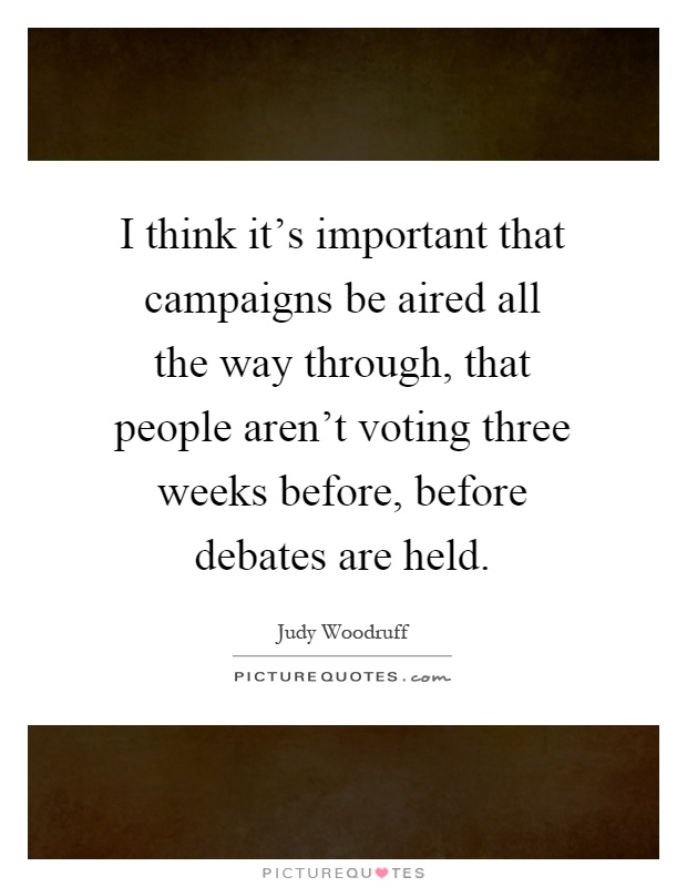 I think it's important that campaigns be aired all the way through, that people aren't voting three weeks before, before debates are held Picture Quote #1