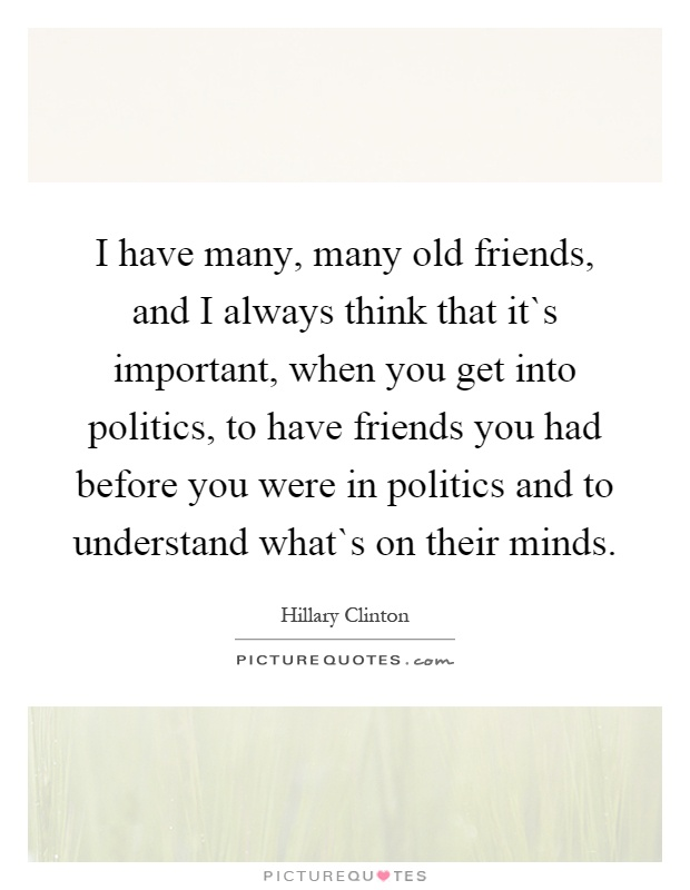 I have many, many old friends, and I always think that it`s important, when you get into politics, to have friends you had before you were in politics and to understand what`s on their minds Picture Quote #1