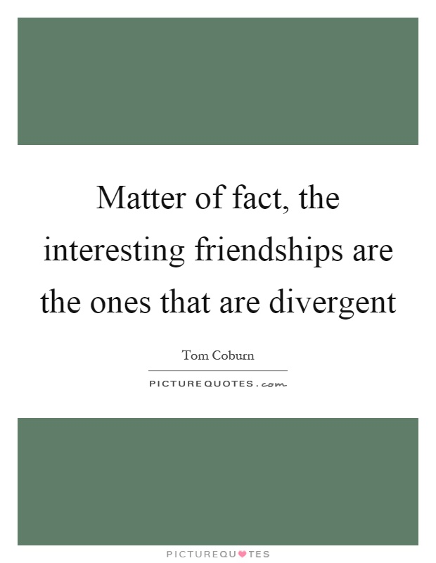 Matter of fact, the interesting friendships are the ones that are divergent Picture Quote #1