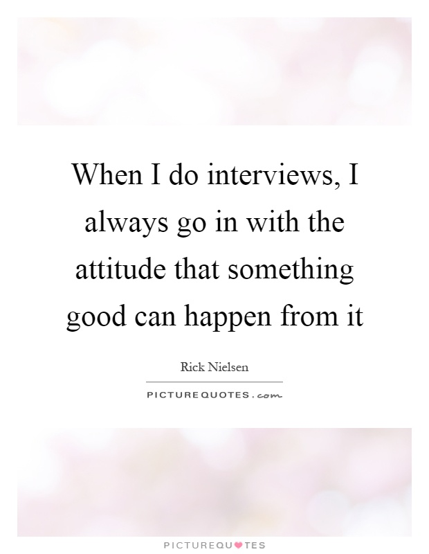 When I do interviews, I always go in with the attitude that something good can happen from it Picture Quote #1
