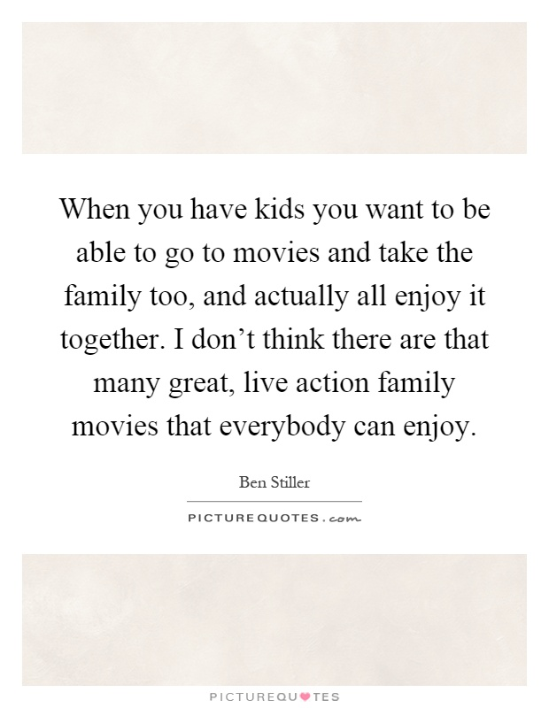 When you have kids you want to be able to go to movies and take the family too, and actually all enjoy it together. I don't think there are that many great, live action family movies that everybody can enjoy Picture Quote #1