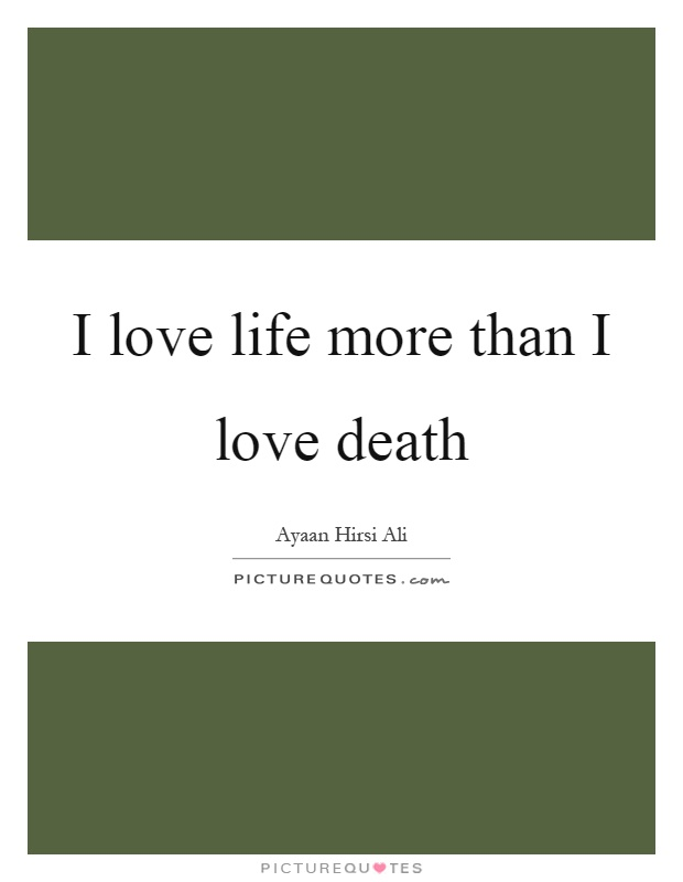 I love life more than I love death Picture Quote #1