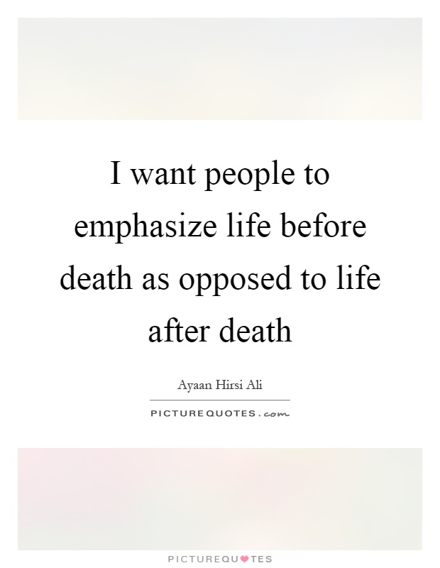 I want people to emphasize life before death as opposed to life after death Picture Quote #1