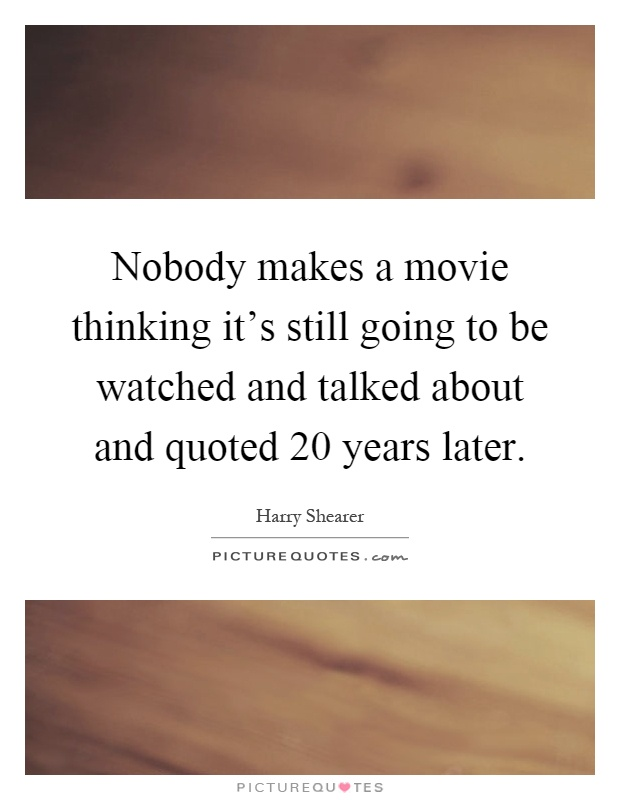 Still Thinking Of You Quotes: Nobody Makes A Movie Thinking It's Still Going To Be