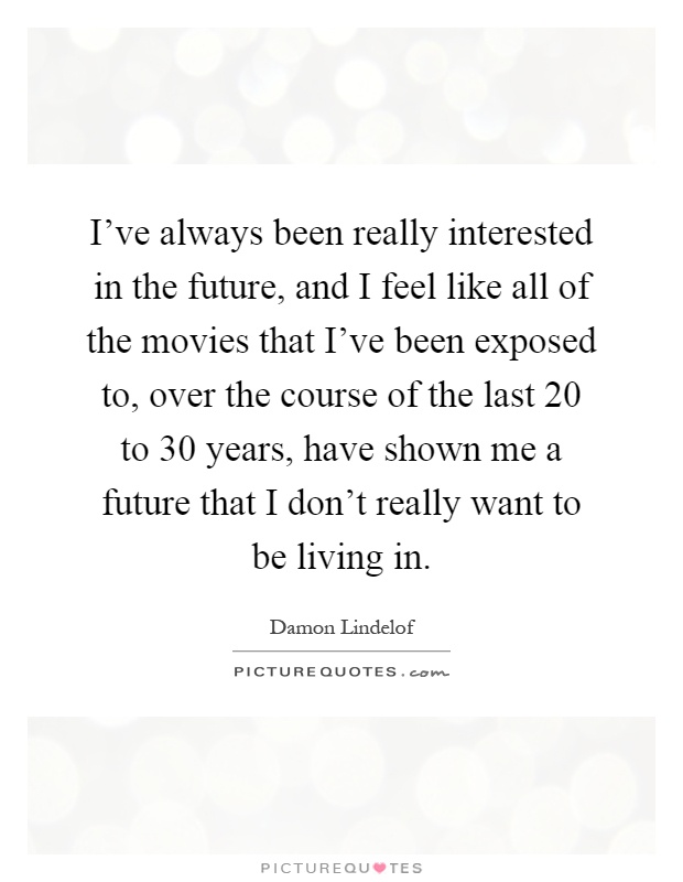 I've always been really interested in the future, and I feel like all of the movies that I've been exposed to, over the course of the last 20 to 30 years, have shown me a future that I don't really want to be living in Picture Quote #1
