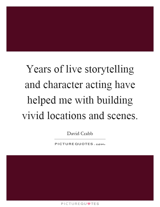 Years of live storytelling and character acting have helped me with building vivid locations and scenes Picture Quote #1