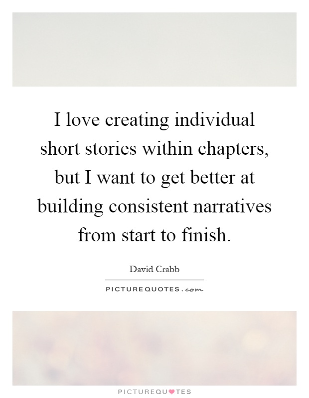 I love creating individual short stories within chapters, but I want to get better at building consistent narratives from start to finish Picture Quote #1