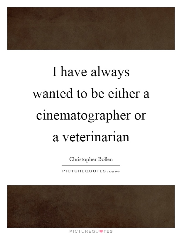 I have always wanted to be either a cinematographer or a veterinarian Picture Quote #1